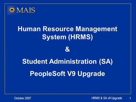 October 2007 HRMS & SA v9 Upgrade 1 Human Resource Management System (HRMS) & Student Administration (SA) PeopleSoft V9 Upgrade.