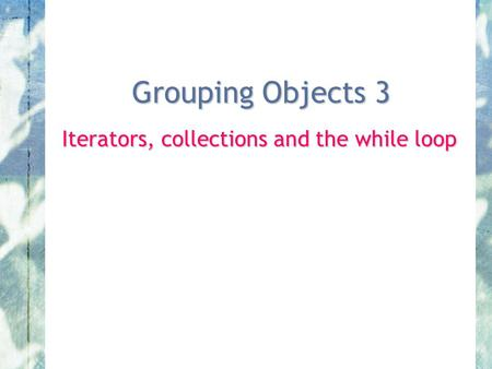 Grouping Objects 3 Iterators, collections and the while loop.