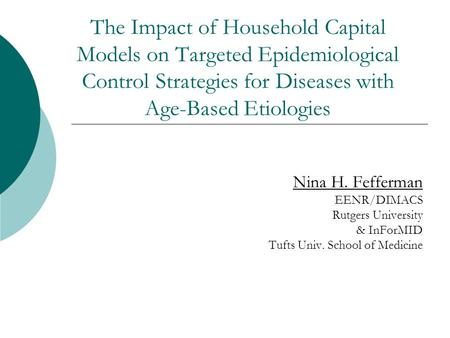 The Impact of Household Capital Models on Targeted Epidemiological Control Strategies for Diseases with Age-Based Etiologies Nina H. Fefferman EENR/DIMACS.