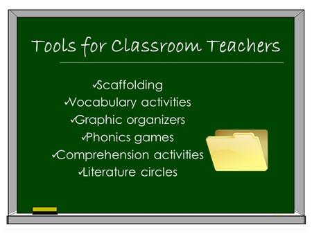Tools for Classroom Teachers Scaffolding Vocabulary activities Graphic organizers Phonics games Comprehension activities Literature circles.