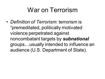 "War on Terrorism Definition of Terrorism: terrorism is ""premeditated, politically motivated violence perpetrated against noncombatant targets by subnational."