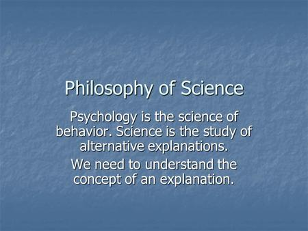 Philosophy of Science Psychology is the science of behavior. Science is the study of alternative explanations. We need to understand the concept of an.