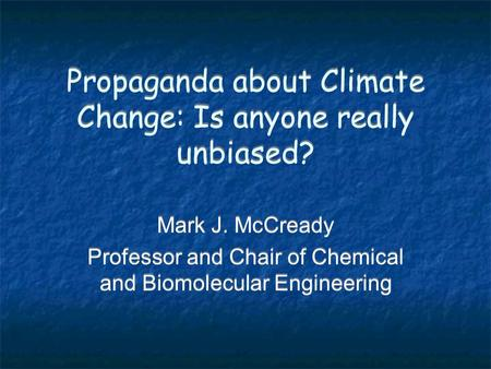 Propaganda about Climate Change: Is anyone really unbiased? Mark J. McCready Professor and Chair of Chemical and Biomolecular Engineering Mark J. McCready.