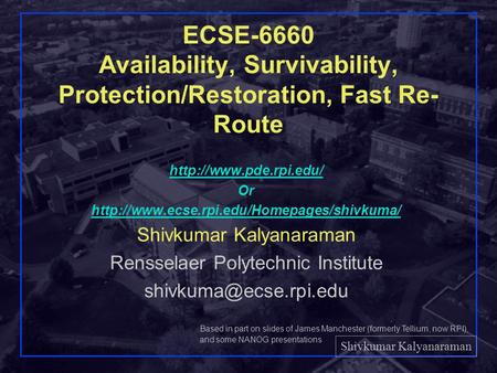 Shivkumar Kalyanaraman Rensselaer Polytechnic Institute 1 ECSE-6660 Availability, Survivability, Protection/Restoration, Fast Re- Route