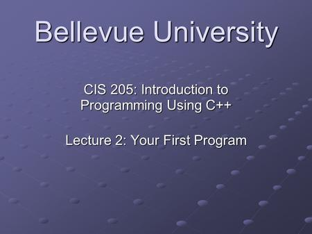 Bellevue University CIS 205: Introduction to Programming Using C++ Lecture 2: Your First Program.