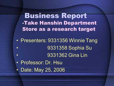 Business Report -Take Hanshin Department Store as a research target Presenters: 9331356 Winnie Tang 9331358 Sophia Su 9331362 Gina Lin Professor: Dr. Hsu.
