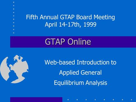GTAP Online Web-based Introduction to Applied General Equilibrium Analysis Fifth Annual GTAP Board Meeting April 14-17th, 1999.