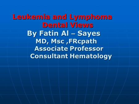 Leukemia and Lymphoma Dental Views By Fatin Al – Sayes MD, Msc,FRcpath Associate Professor Consultant Hematology Leukemia and Lymphoma Dental Views By.