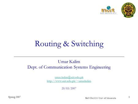 Spring 20071 <strong>Routing</strong> & <strong>Switching</strong> Umar Kalim Dept. of Communication Systems Engineering 20/03/2007.