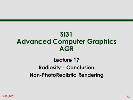 17.1 Si31_2001 SI31 Advanced Computer Graphics AGR Lecture 17 Radiosity - Conclusion Non-PhotoRealistic Rendering.