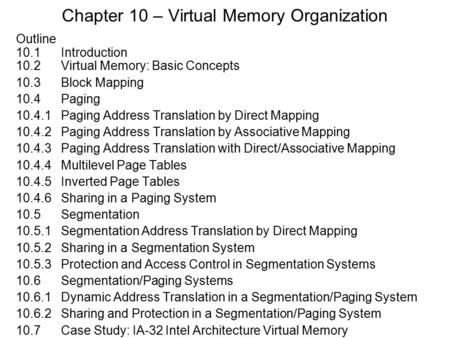 Chapter 10 – Virtual Memory Organization Outline 10.1 Introduction 10.2Virtual Memory: Basic Concepts 10.3Block Mapping 10.4Paging 10.4.1Paging Address.