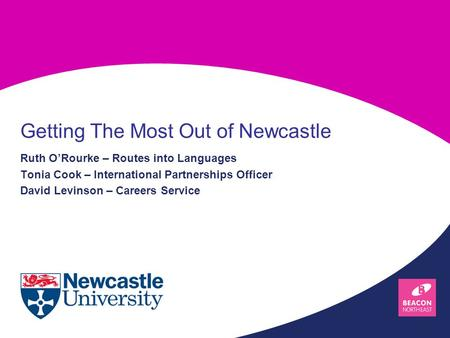 Ruth O'Rourke – Routes into Languages Tonia Cook – International Partnerships Officer David Levinson – Careers Service Getting The Most Out of Newcastle.