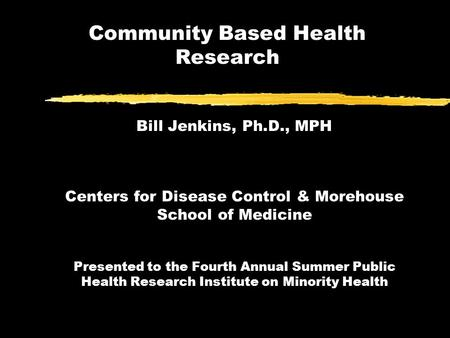 Community Based Health Research Bill Jenkins, Ph.D., MPH Centers for Disease Control & Morehouse School of Medicine Presented to the Fourth Annual Summer.