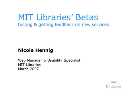 MIT Libraries' Betas testing & getting feedback on new services Nicole Hennig Web Manager & Usability Specialist MIT Libraries March 2007.