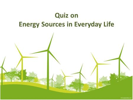 Quiz on Energy Sources in Everyday Life. 1. Which of the following is not the energy source we commonly use in daily life? Town gas Liquefied petroleum.
