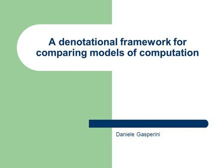 A denotational framework for comparing models of computation Daniele Gasperini.