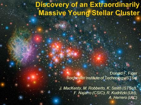 Discovery of an Extraordinarily Massive Young Stellar Cluster Donald F. Figer Rochester Institute of Technology/STScI J. MacKenty, M. Robberto, K. Smith.