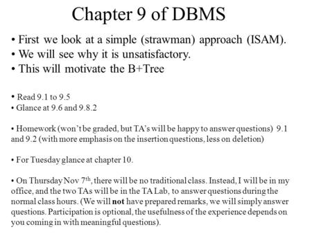 Chapter 9 of DBMS First we look at a simple (strawman) approach (ISAM). We will see why it is unsatisfactory. This will motivate the B+Tree Read 9.1 to.
