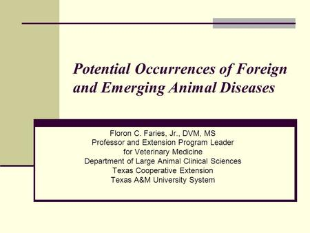 Potential Occurrences of Foreign and Emerging Animal Diseases Floron C. Faries, Jr., DVM, MS Professor and Extension Program Leader for Veterinary Medicine.