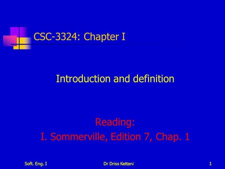 Soft. Eng. IDr Driss Kettani1 CSC-3324: Chapter I Introduction and definition Reading: I. Sommerville, Edition 7, Chap. 1.