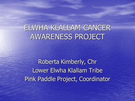 ELWHA KLALLAM CANCER AWARENESS PROJECT Roberta Kimberly, Chr Lower Elwha Klallam Tribe Pink Paddle Project, Coordinator.
