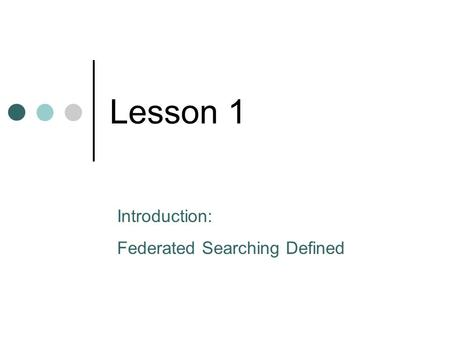 Lesson 1 Introduction: Federated Searching Defined.