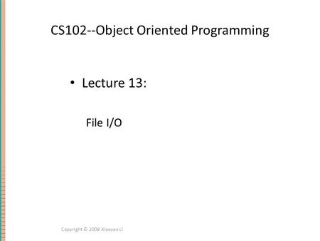 CS102--Object Oriented Programming Lecture 13: File I/O Copyright © 2008 Xiaoyan Li.