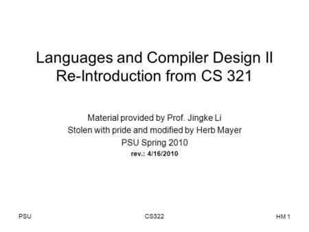 PSUCS322 HM 1 Languages and Compiler Design II Re-Introduction from CS 321 Material provided by Prof. Jingke Li Stolen with pride and modified by Herb.