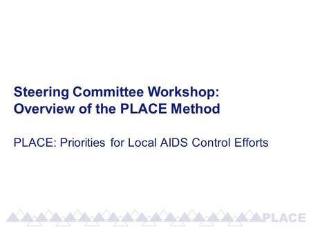 Steering Committee Workshop: Overview of the PLACE Method PLACE: Priorities for Local AIDS Control Efforts.