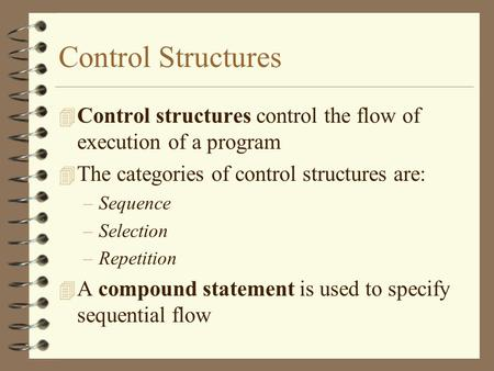 Control Structures 4 Control structures control the flow of execution of a program 4 The categories of control structures are: –Sequence –Selection –Repetition.