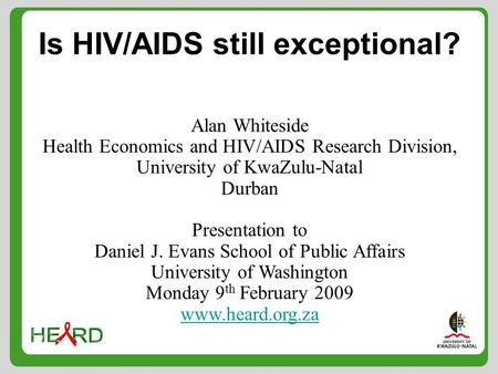 Is HIV/AIDS still exceptional? Alan Whiteside Health Economics and HIV/AIDS Research Division, University of KwaZulu-Natal Durban Presentation to Daniel.
