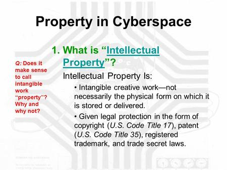"Property in Cyberspace 1.What is ""Intellectual Property""?Intellectual Property Intellectual Property Is: Intangible creative work—not necessarily the physical."