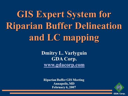 GDA Corp. GIS Expert System for Riparian Buffer Delineation and LC mapping Riparian Buffer GIS Meeting Annapolis, MD February 6, 2007 Dmitry L. Varlyguin.