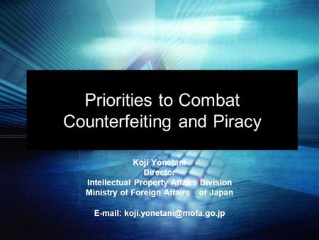 Priorities to Combat Counterfeiting and Piracy Koji Yonetani Director Intellectual Property Affairs Division Ministry of Foreign Affairs of Japan E-mail: