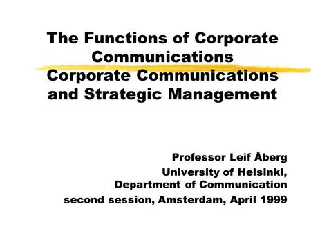 The Functions of Corporate Communications Corporate Communications and Strategic Management Professor Leif Åberg University of Helsinki, Department of.