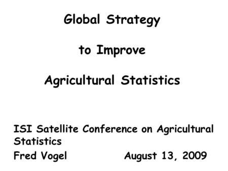 Global Strategy to Improve Agricultural Statistics ISI Satellite Conference on Agricultural Statistics Fred Vogel August 13, 2009.