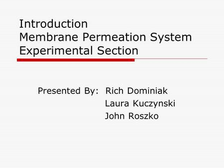 Introduction Membrane Permeation System Experimental Section Presented By: Rich Dominiak Laura Kuczynski John Roszko.