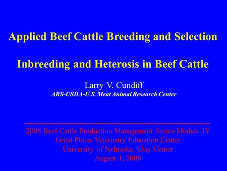 Applied Beef Cattle Breeding and Selection Inbreeding and Heterosis in Beef Cattle Larry V. Cundiff ARS-USDA-U.S. Meat Animal Research Center 2008 Beef.