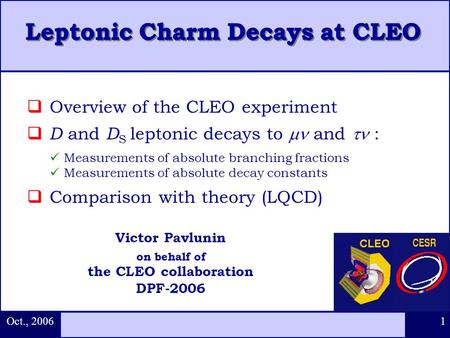 Oct., 2006 1  Overview of the CLEO experiment  D and D S leptonic decays to  and  : Measurements of absolute branching fractions Measurements of absolute.