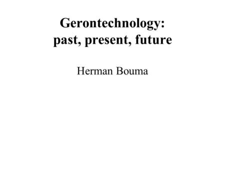Gerontechnology: past, present, future Herman Bouma.