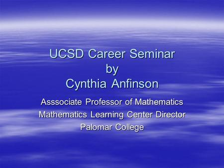 UCSD Career Seminar by Cynthia Anfinson Asssociate Professor of Mathematics Mathematics Learning Center Director Palomar College.