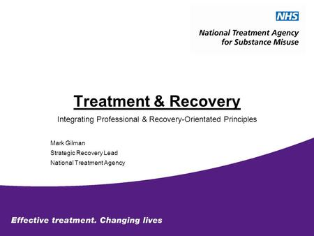 Treatment & Recovery Integrating Professional & Recovery-Orientated Principles Mark Gilman Strategic Recovery Lead National Treatment Agency.