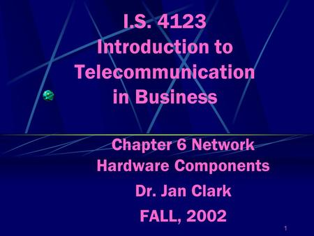 1 I.S. 4123 Introduction to Telecommunication in Business Chapter 6 Network Hardware Components Dr. Jan Clark FALL, 2002.