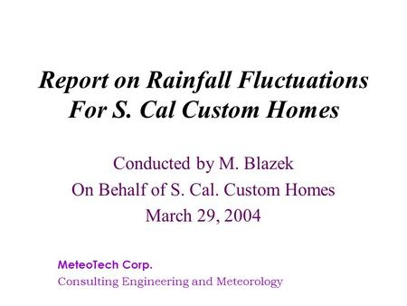 Report on Rainfall Fluctuations For S. Cal Custom Homes Conducted by M. Blazek On Behalf of S. Cal. Custom Homes March 29, 2004 MeteoTech Corp. Consulting.