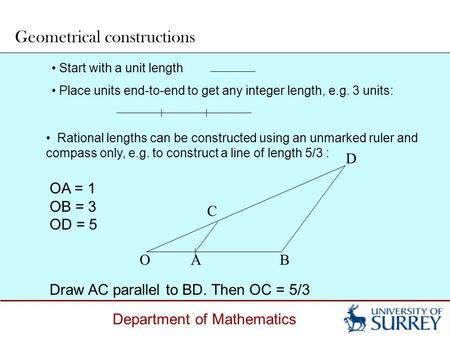 Department of Mathematics Start with a unit length Place units end-to-end to get any integer length, e.g. 3 units: Geometrical constructions OA = 1 OB.