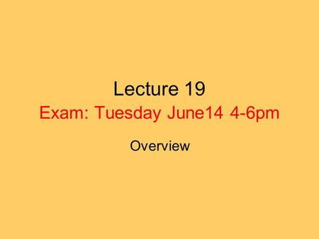 Lecture 19 Exam: Tuesday June14 4-6pm Overview. Disclaimer The following is a only study guide. You need to know all the material treated in class.