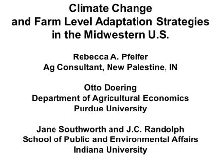 Climate Change and Farm Level Adaptation Strategies in the Midwestern U.S. Rebecca A. Pfeifer Ag Consultant, New Palestine, IN Otto Doering Department.