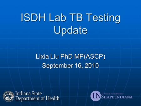 ISDH Lab TB Testing Update Lixia Liu PhD MP(ASCP) September 16, 2010.