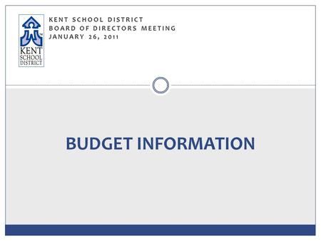 KENT SCHOOL DISTRICT BOARD OF DIRECTORS MEETING JANUARY 26, 2011 BUDGET INFORMATION.