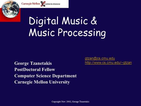 Copyright Nov. 2002, George Tzanetakis Digital Music & Music Processing George Tzanetakis PostDoctoral Fellow Computer Science Department Carnegie Mellon.
